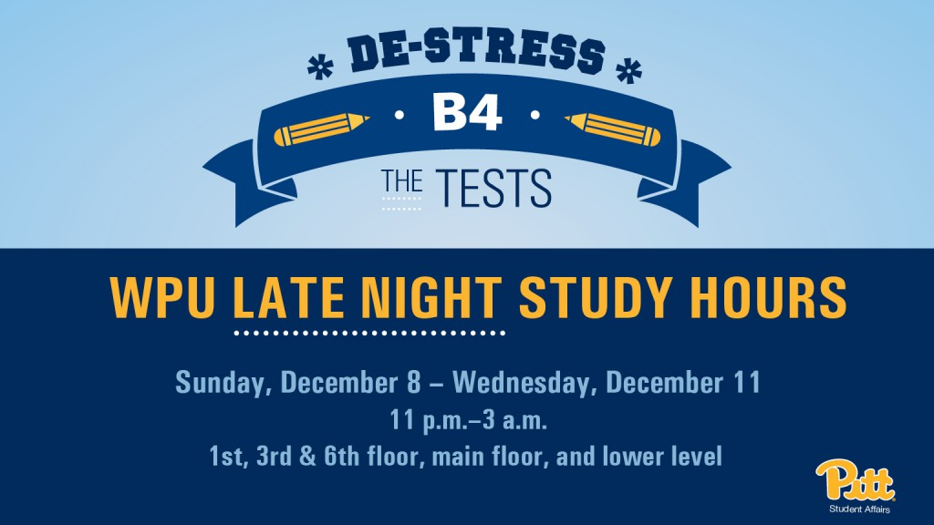 William Pitt Union Late Night Study Hours. December 8 through December 11. 11 p.m. to 3 a.m. for the first, third, sixth, main floors, and lower level.